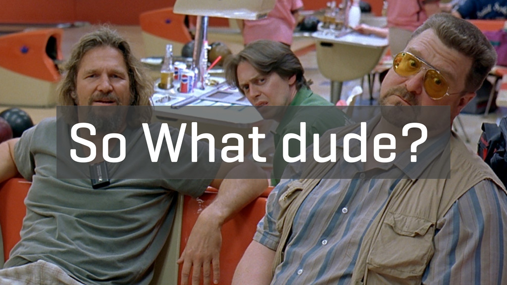 So What dude?