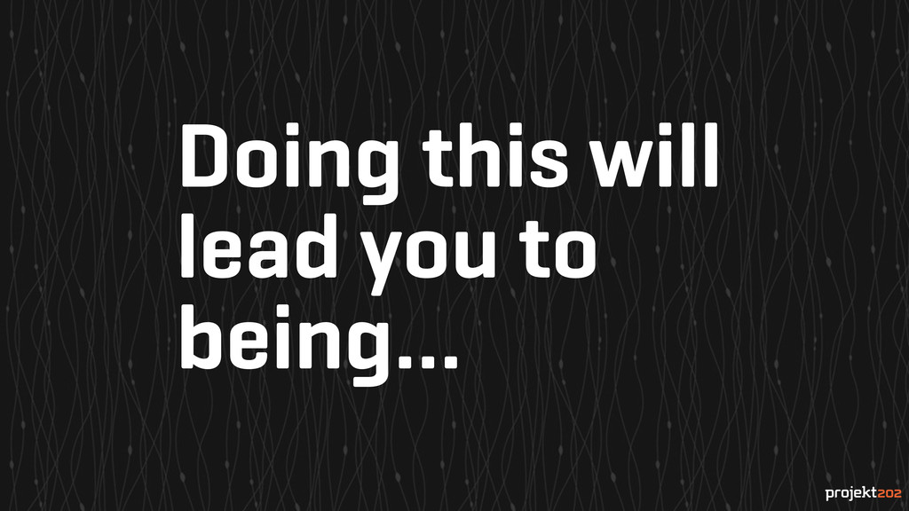 Doing this will lead you to being...