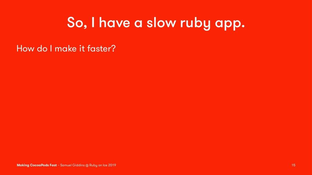 So, I have a slow ruby app. How do I make it fa...