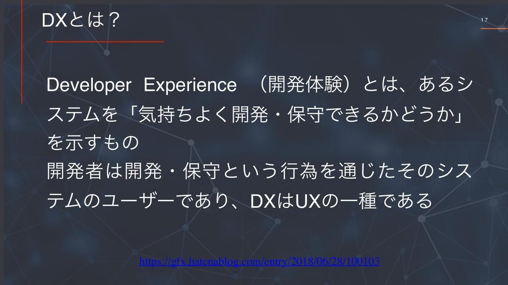 1 7 DXͱʁ Developer Experience ʢ։ൃମݧʣͱɺ͋Δγ εςϜ...