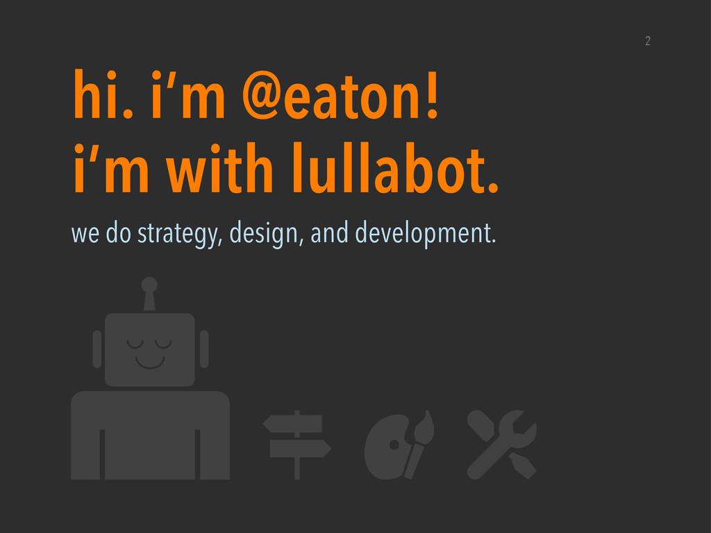 i'm with lullabot. hi. i'm @eaton! 2 we do stra...