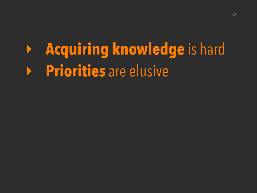 16 ‣ Acquiring knowledge is hard ‣ Priorities a...