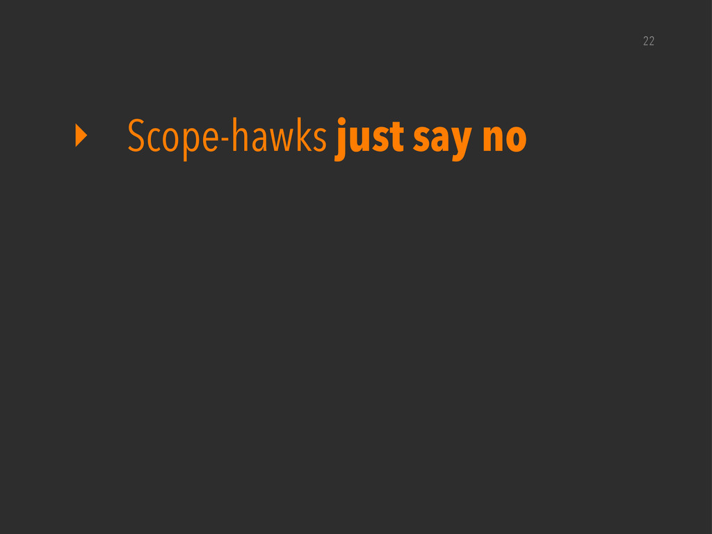 ‣ Scope-hawks just say no 22