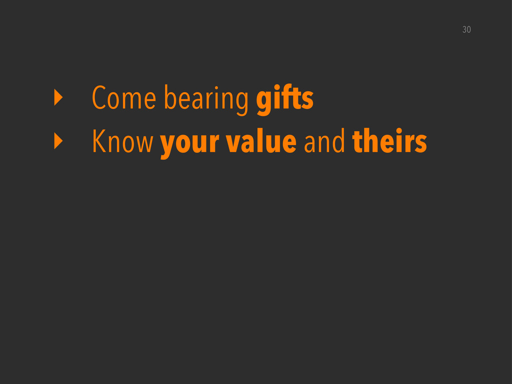 30 ‣ Come bearing gifts ‣ Know your value and t...