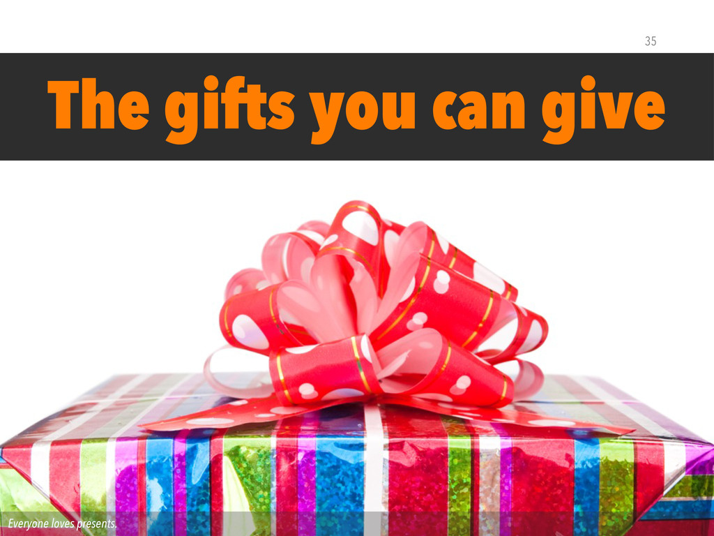 Everyone loves presents. The gifts you can give...