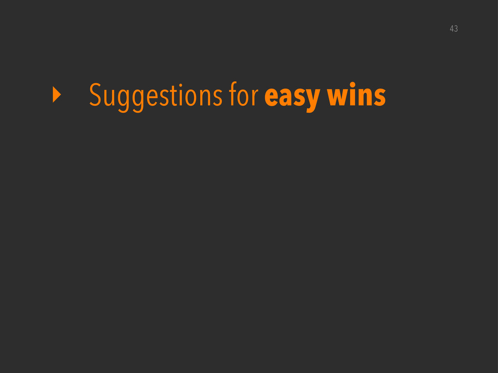 43 ‣ Suggestions for easy wins