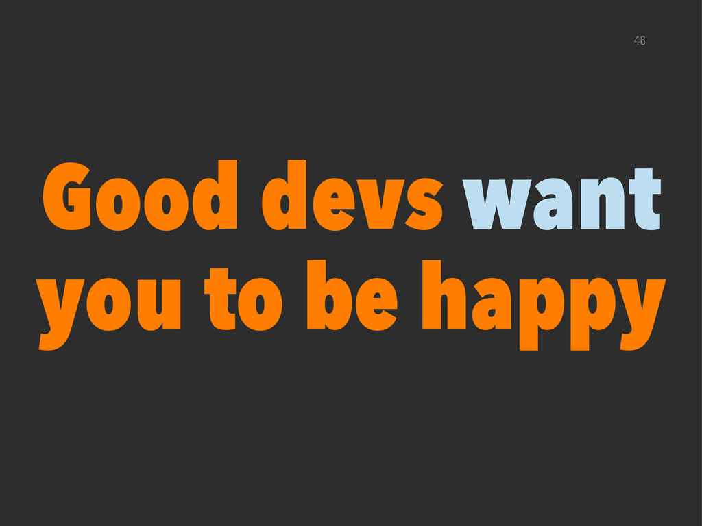 48 Good devs want you to be happy