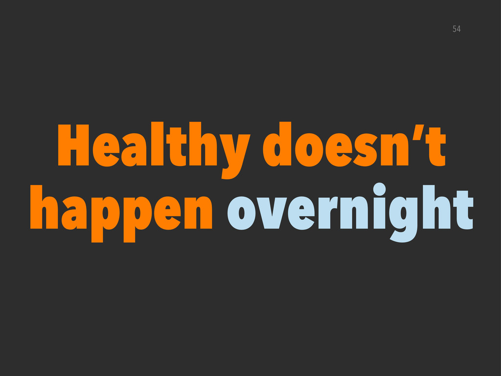 54 Healthy doesn't happen overnight