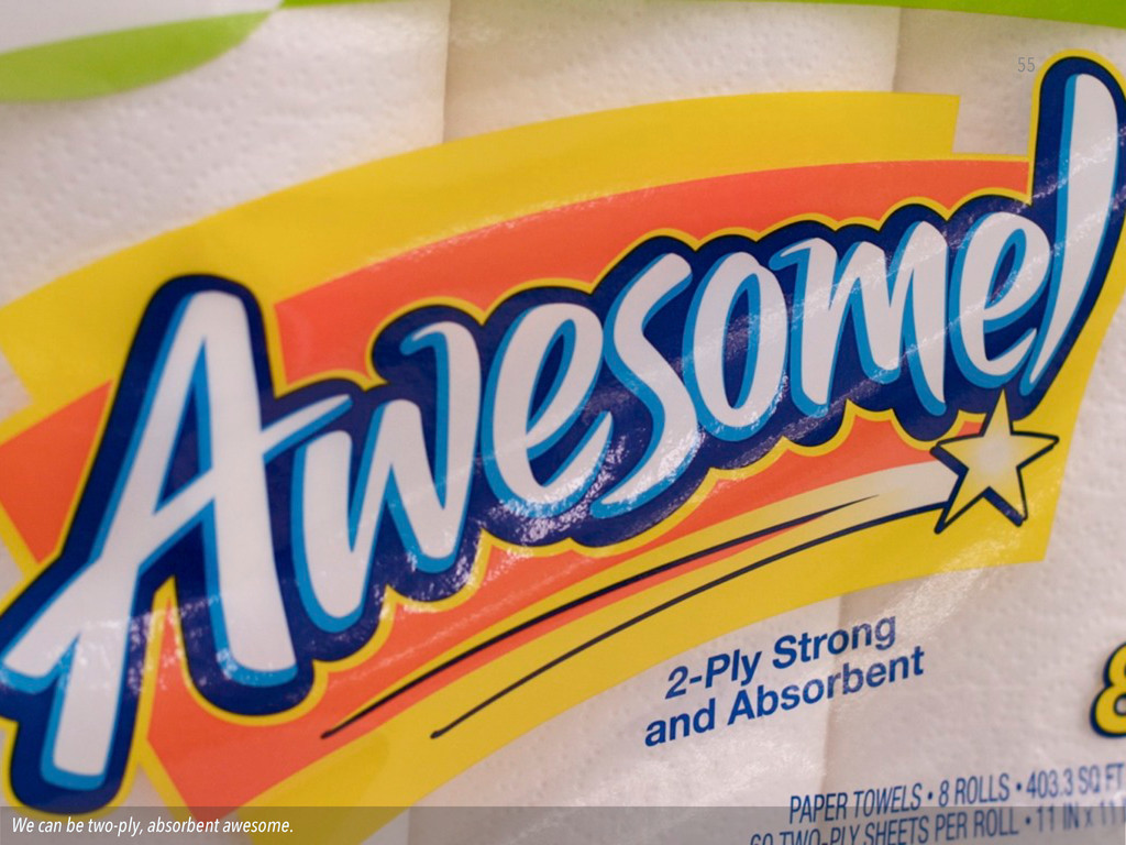 We can be two-ply, absorbent awesome. 55
