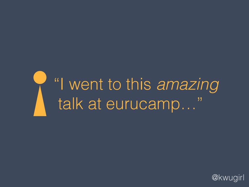 "@kwugirl ""I went to this amazing talk at euruca..."