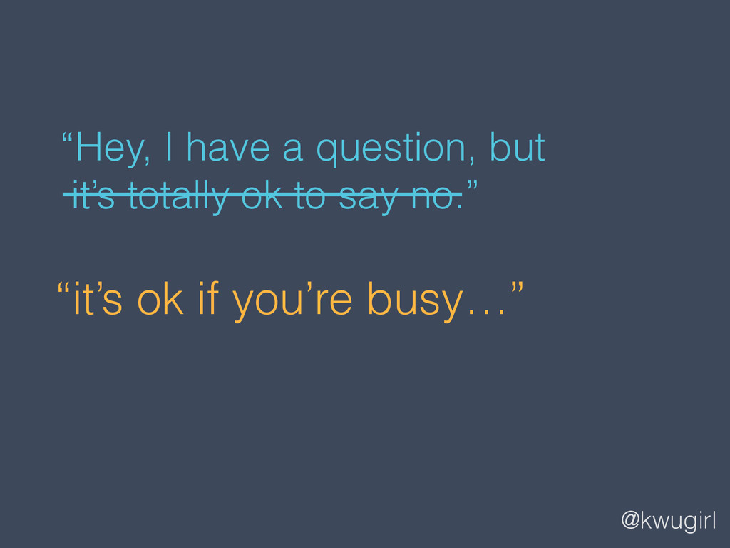 """@kwugirl """"it's ok if you're busy…"""" """"Hey, I have..."""