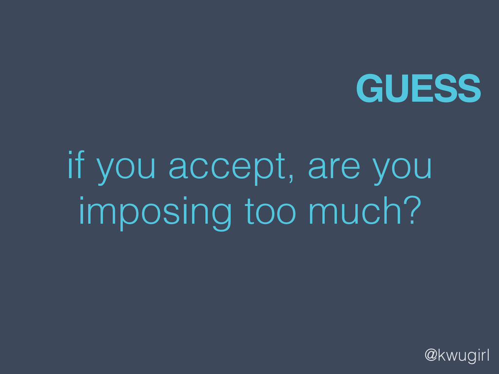 @kwugirl if you accept, are you imposing too mu...
