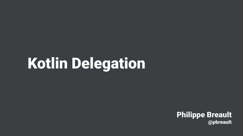Kotlin Delegation Philippe Breault @pbreault