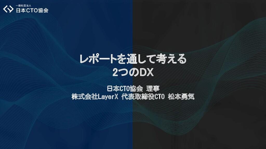 レポートを通して考える 2つのDX 日本CTO協会 理事 株式会社LayerX 代表取締役...