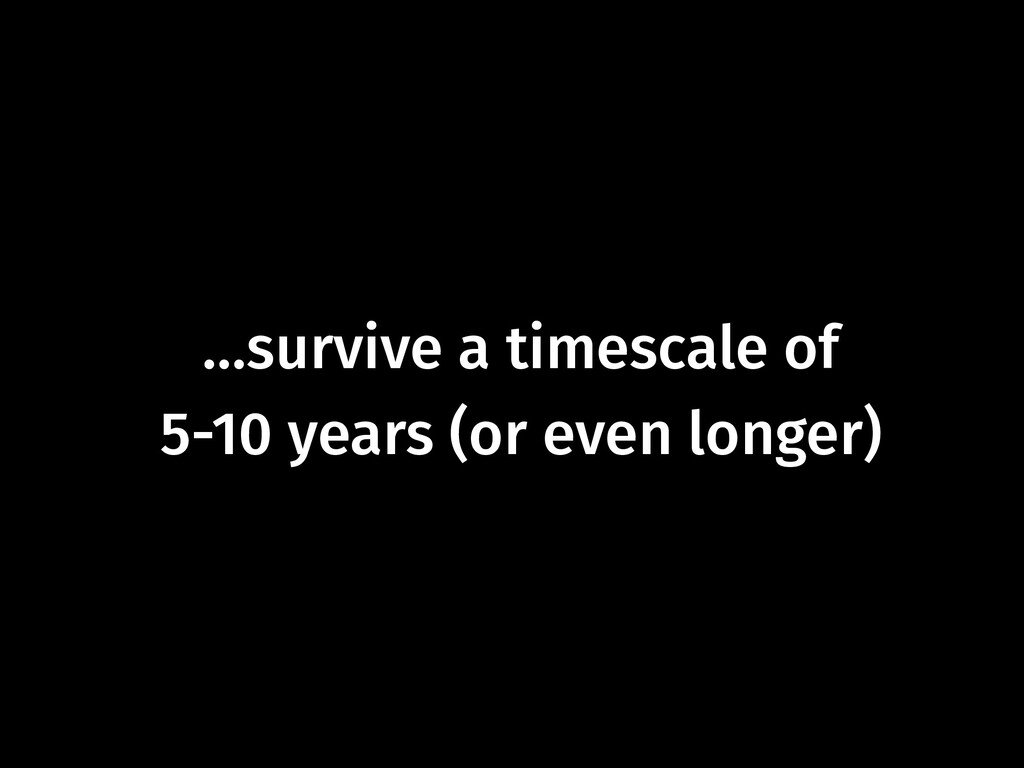 …survive a timescale of  5-10 years (or even l...