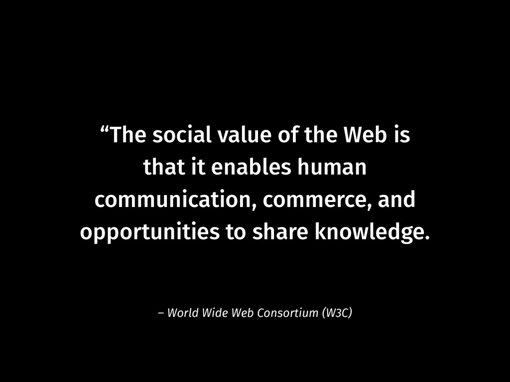 """""""The social value of the Web is  that it enabl..."""