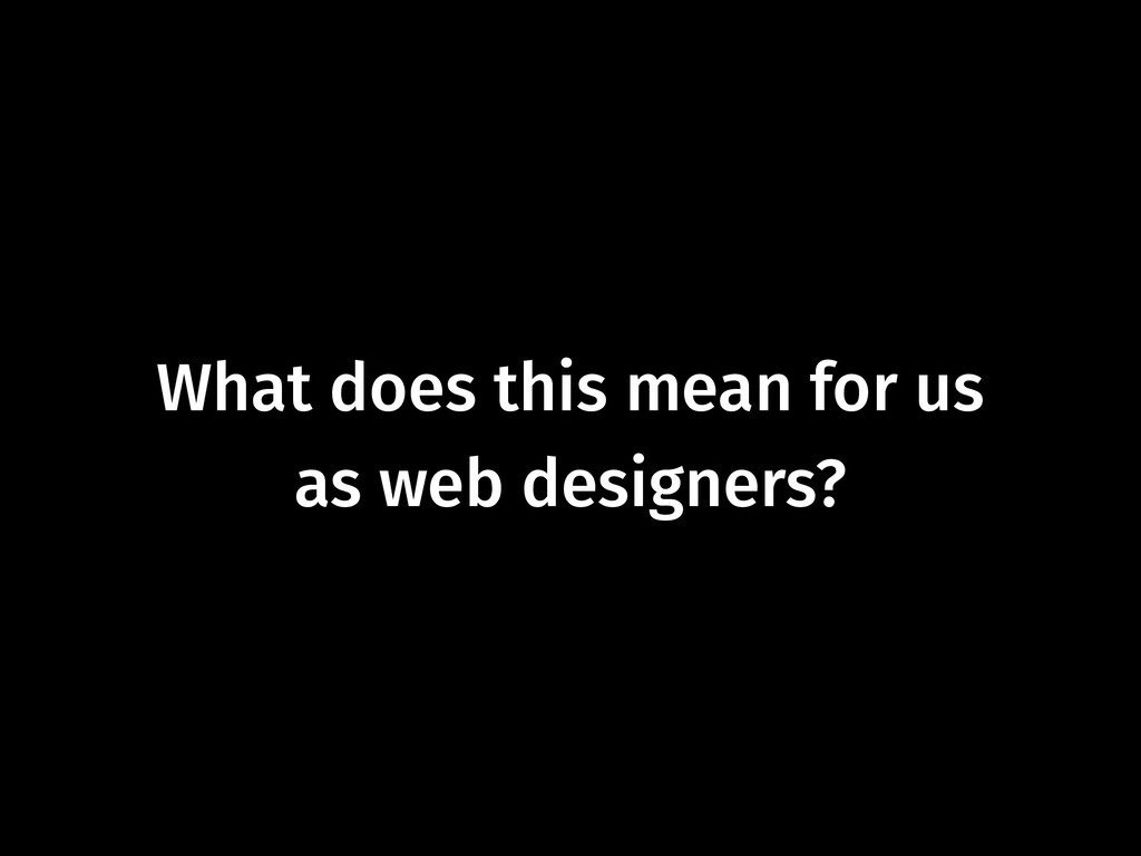 What does this mean for us as web designers?