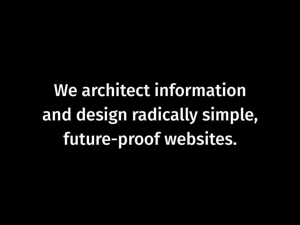 We architect information  and design radically...