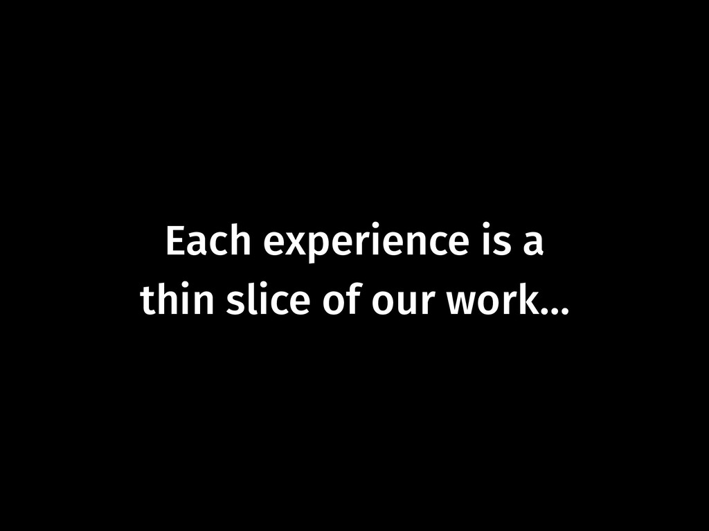 Each experience is a  thin slice of our work…