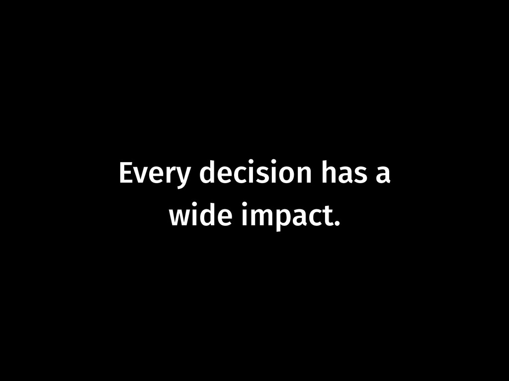 Every decision has a  wide impact.