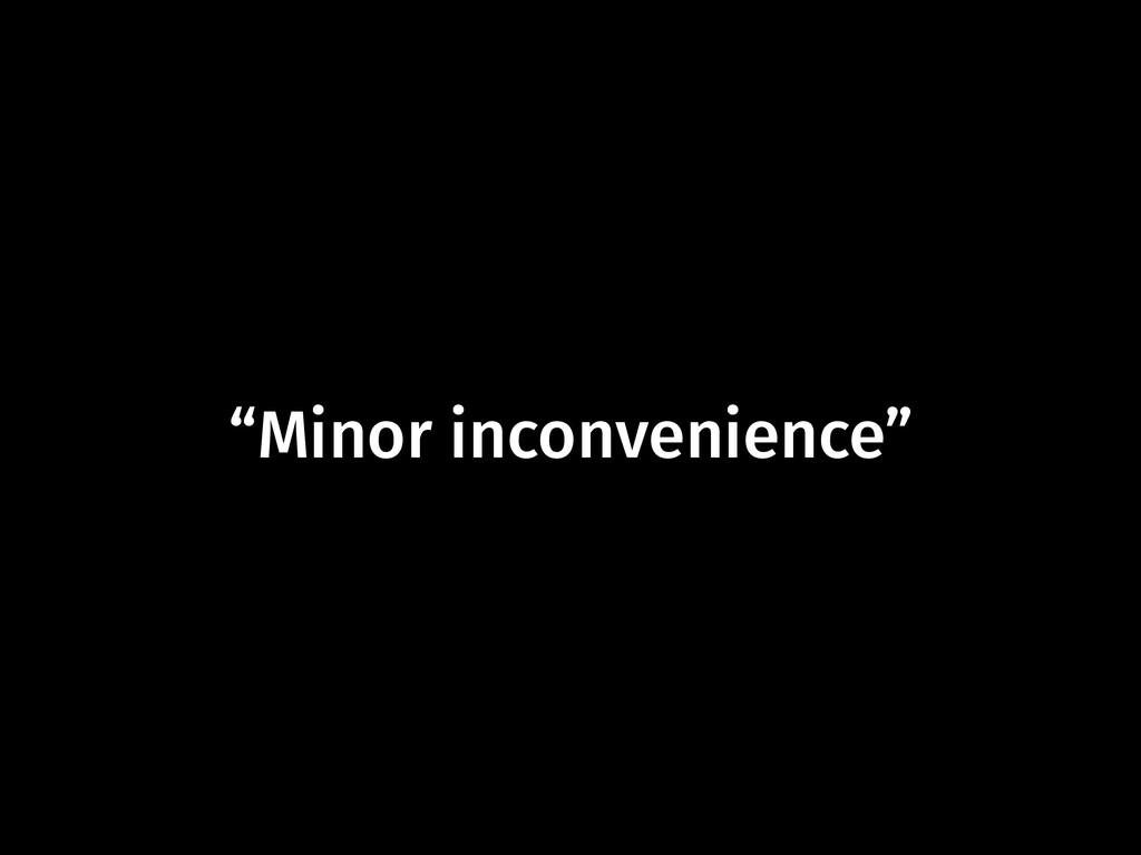 """Minor inconvenience"""