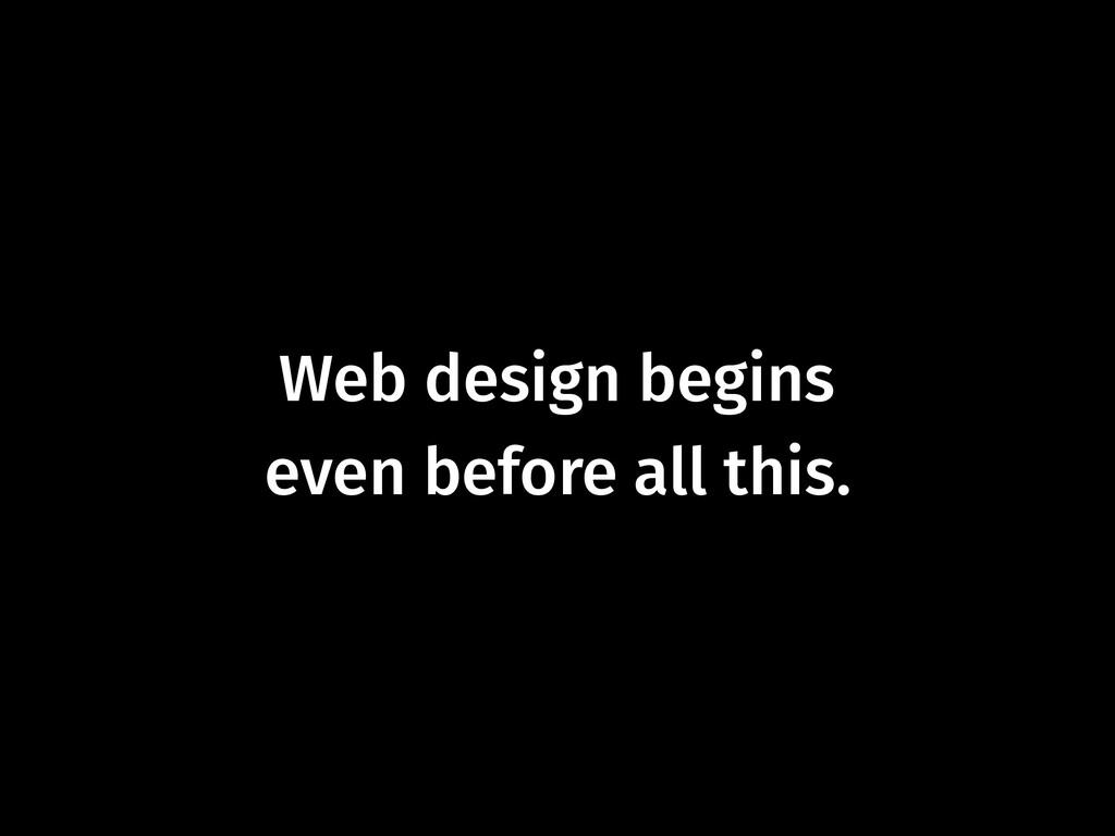 Web design begins  even before all this.
