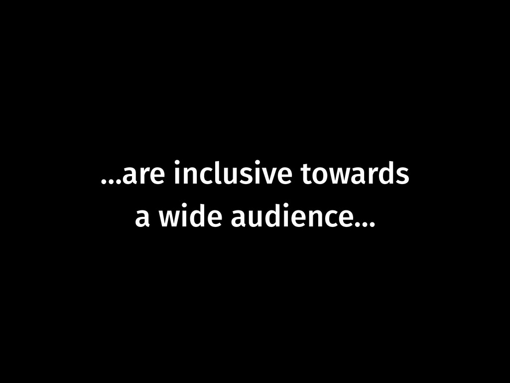 …are inclusive towards  a wide audience…