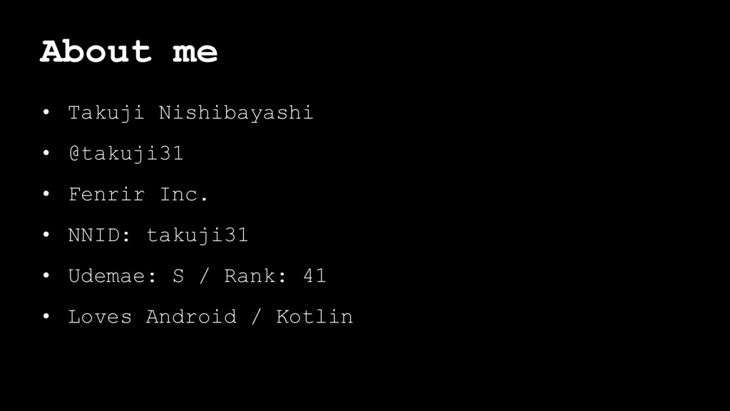 About me • Takuji Nishibayashi • @takuji31 • Fe...