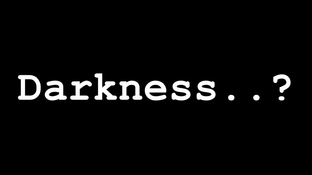 Darkness..?