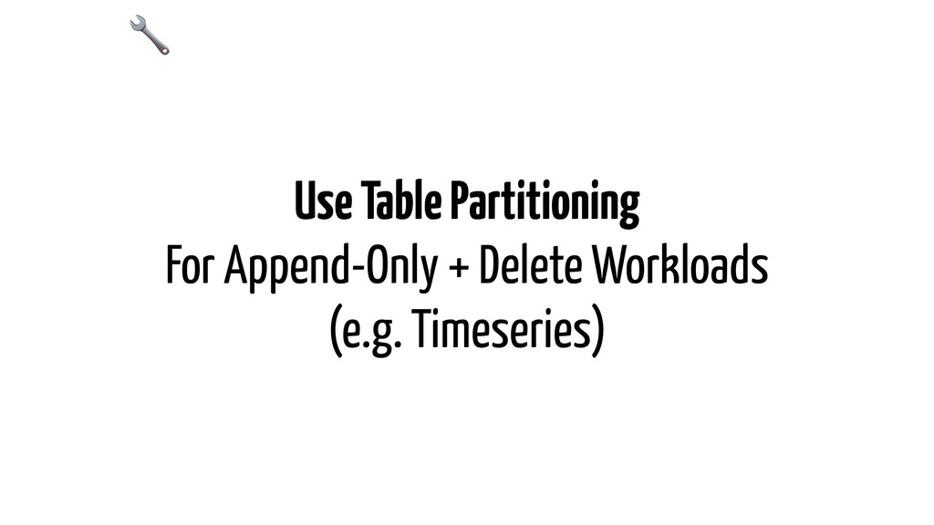 Use Table Partitioning For Append-Only + Delete...