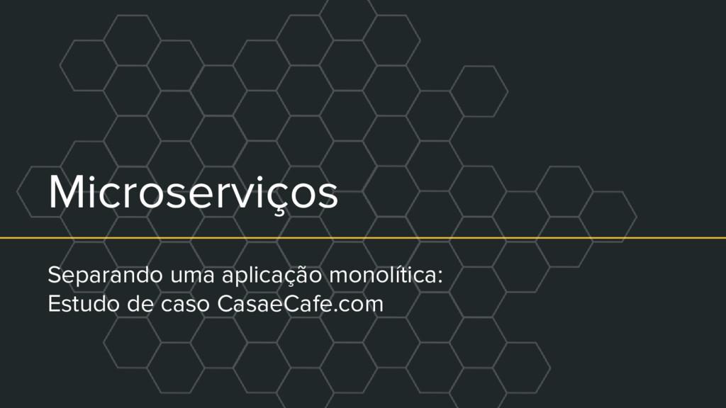 Microserviços Separando uma aplicação monolític...