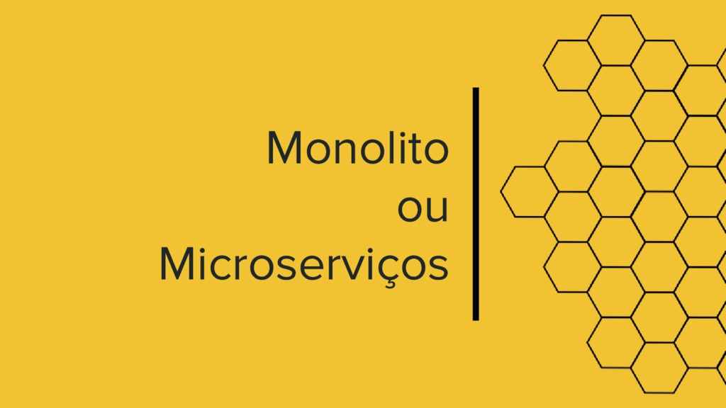 Monolito ou Microserviços