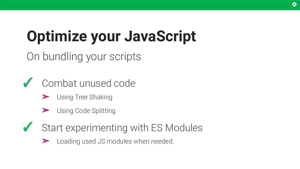 Optimize your JavaScript ✓ Combat unused code ➢...