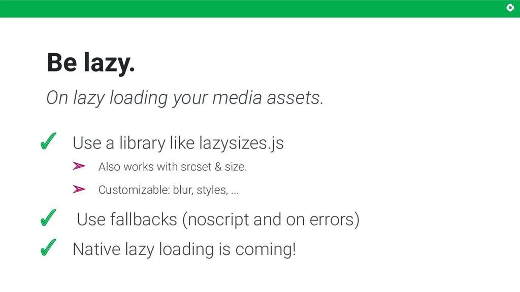 Be lazy. ✓ Use a library like lazysizes.js ➢ Al...