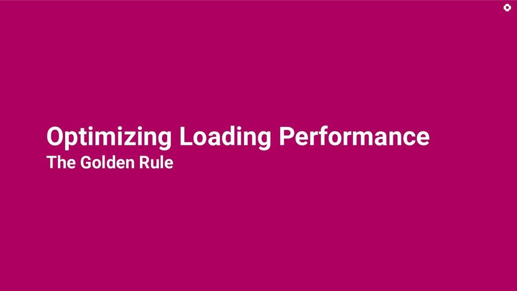 Optimizing Loading Performance The Golden Rule