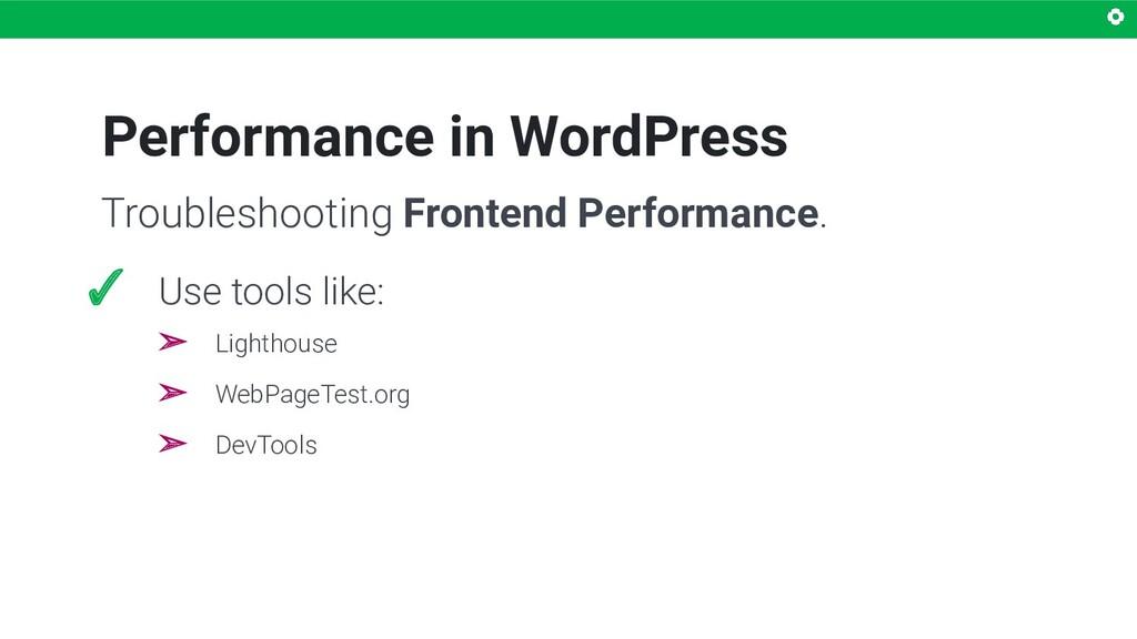 Performance in WordPress ✓ Use tools like: ➢ Li...
