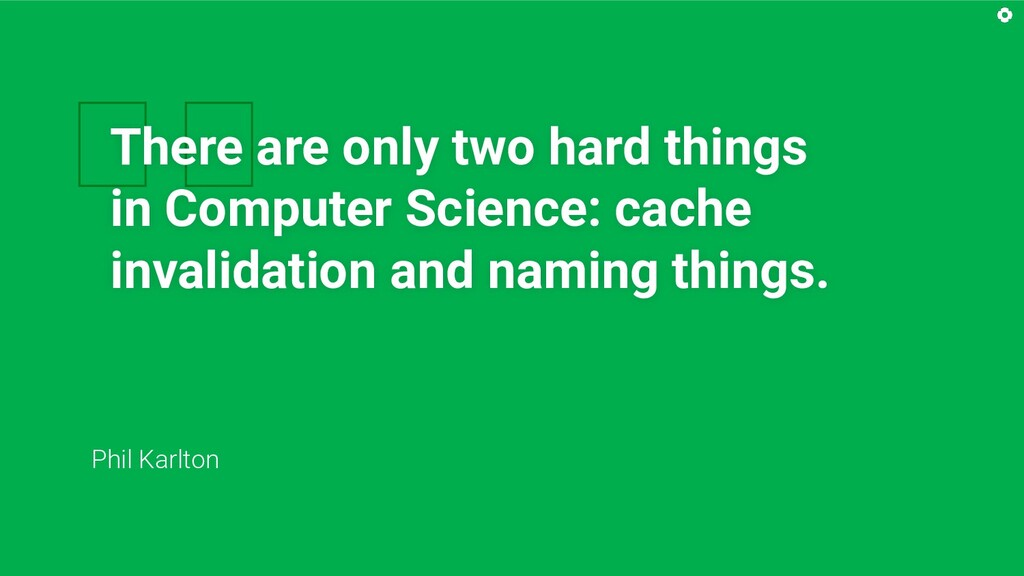 There are only two hard things in Computer Sci...