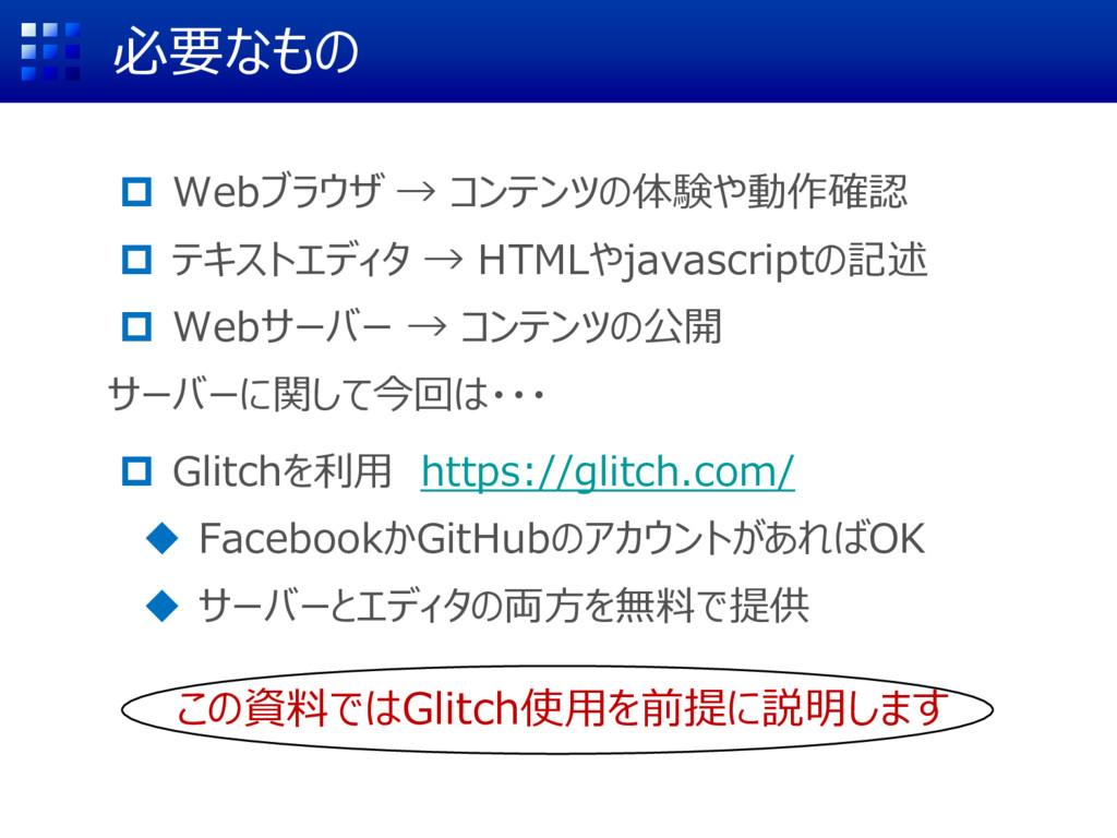 必要なもの  Webブラウザ → コンテンツの体験や動作確認  テキストエディタ → HT...