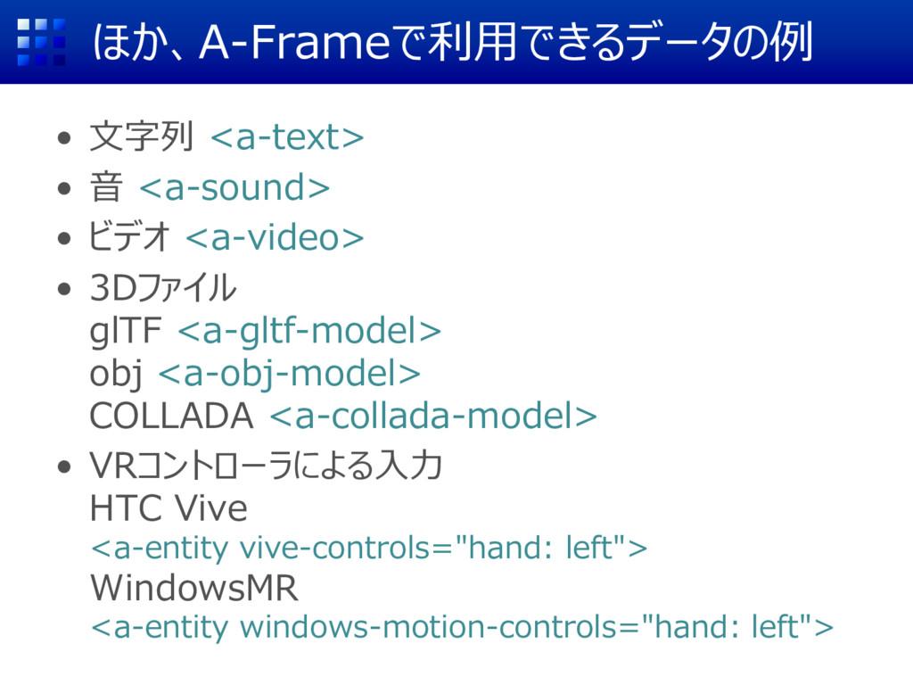 ほか、A-Frameで利用できるデータの例 • 文字列 <a-text> • 音 <a-sou...