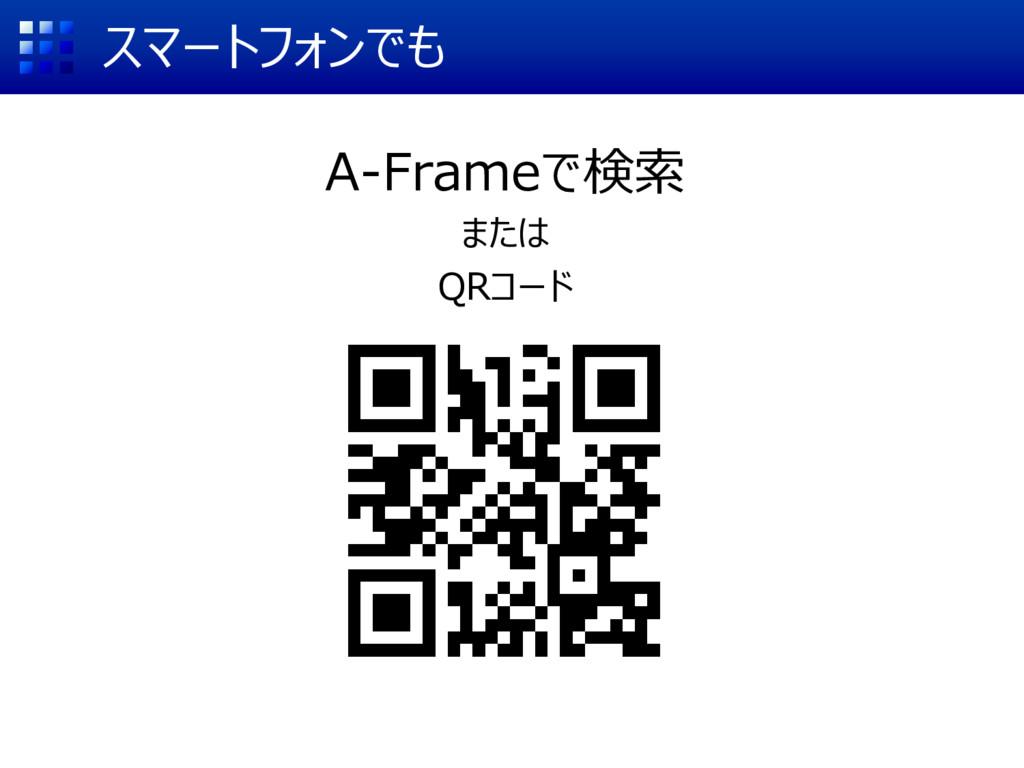 スマートフォンでも A-Frameで検索 または QRコード