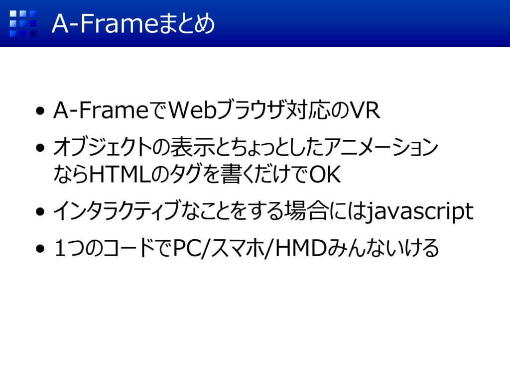 A-Frameまとめ • A-FrameでWebブラウザ対応のVR • オブジェクトの表示とち...