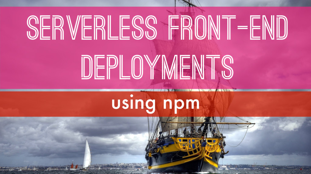 SERVERless FRONT-end DEPLOYMENTS using npm