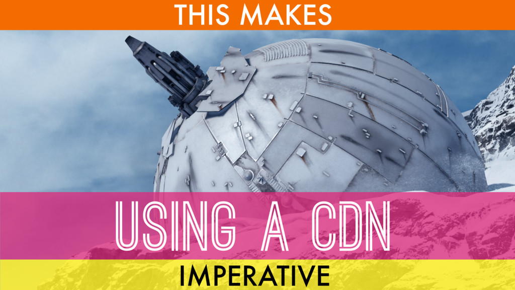 THIS MAKES USING A CDN IMPERATIVE