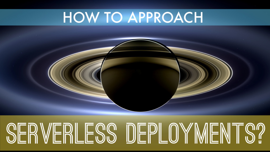 SERVERLESS DEPLOYMENTS? HOW TO APPROACH