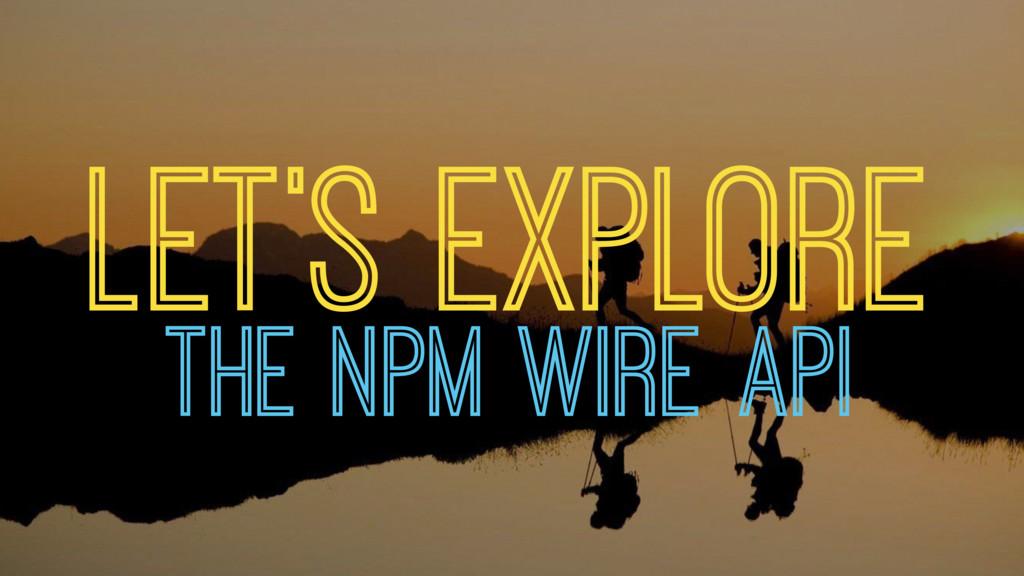 LET'S EXPLORE THE NPM WIRE API