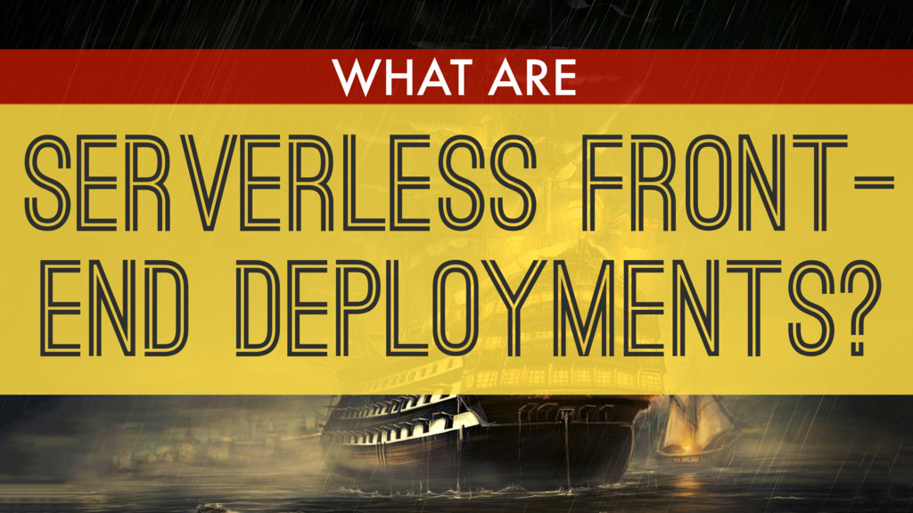 SERVERLESS FRONT- END DEPLOYMENTS? WHAT ARE