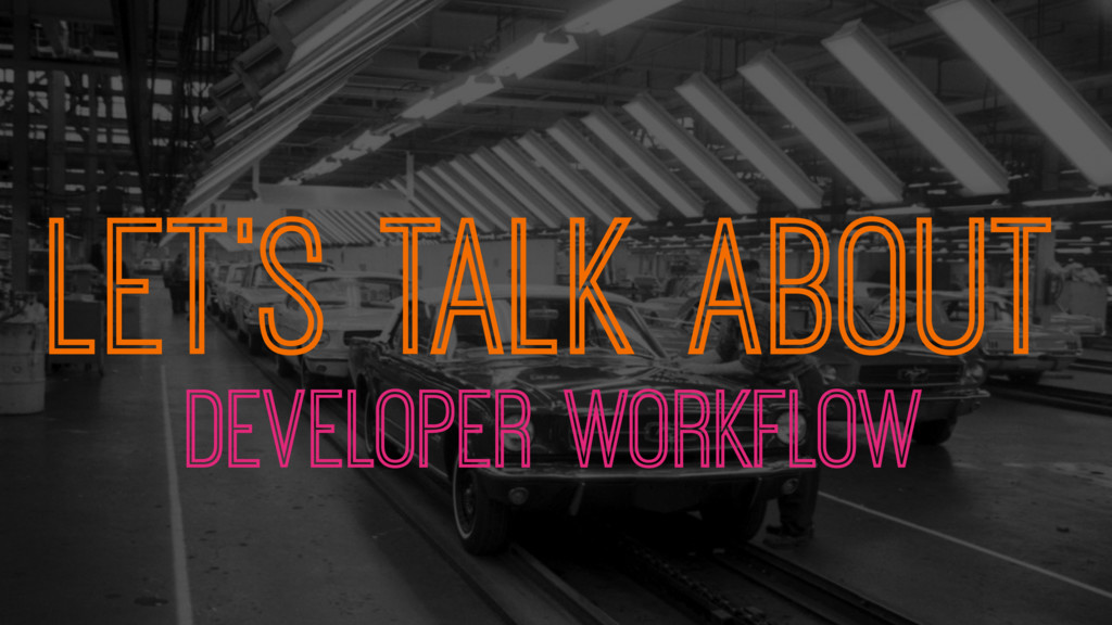 LET'S TALK ABOUT DEVELOPER WORKFLOW