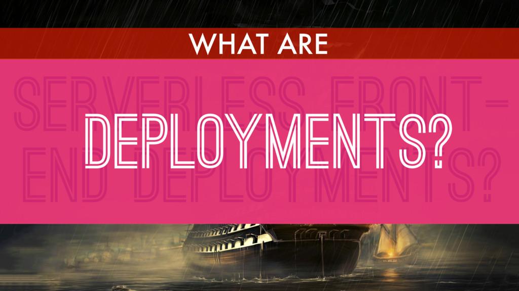 SERVERLESS FRONT- END DEPLOYMENTS? DEPLOYMENTS?...