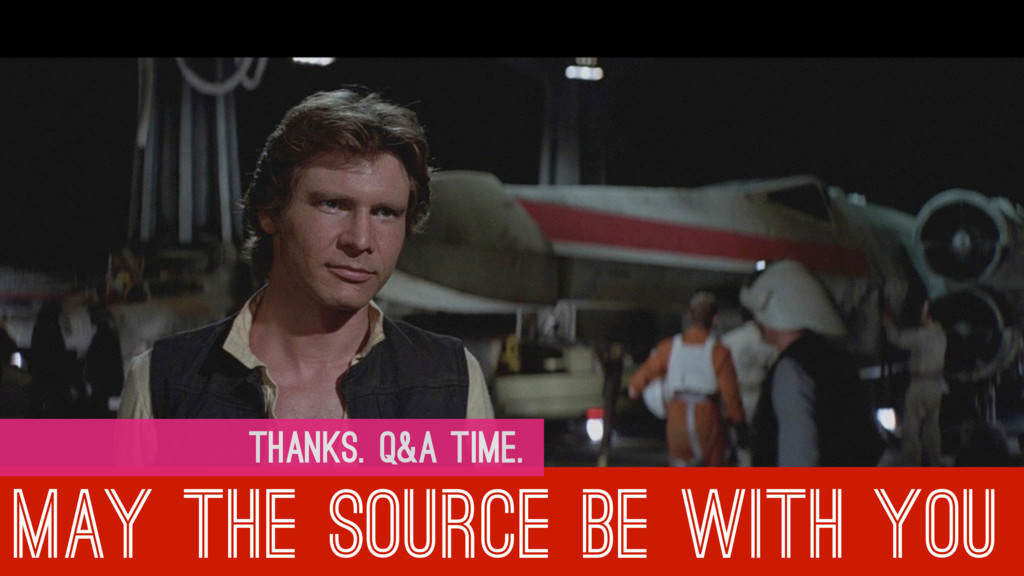 MAY THE SOURCE BE WITH YOU THANKS. Q&A TIME.