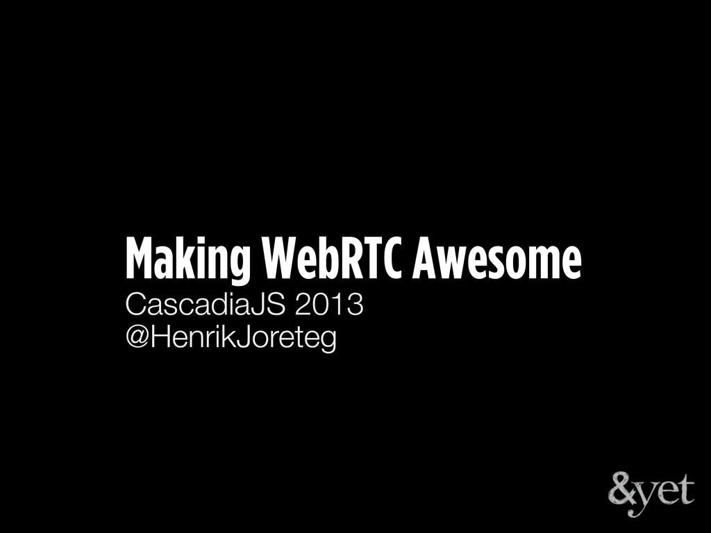Making WebRTC Awesome CascadiaJS 2013 @HenrikJo...